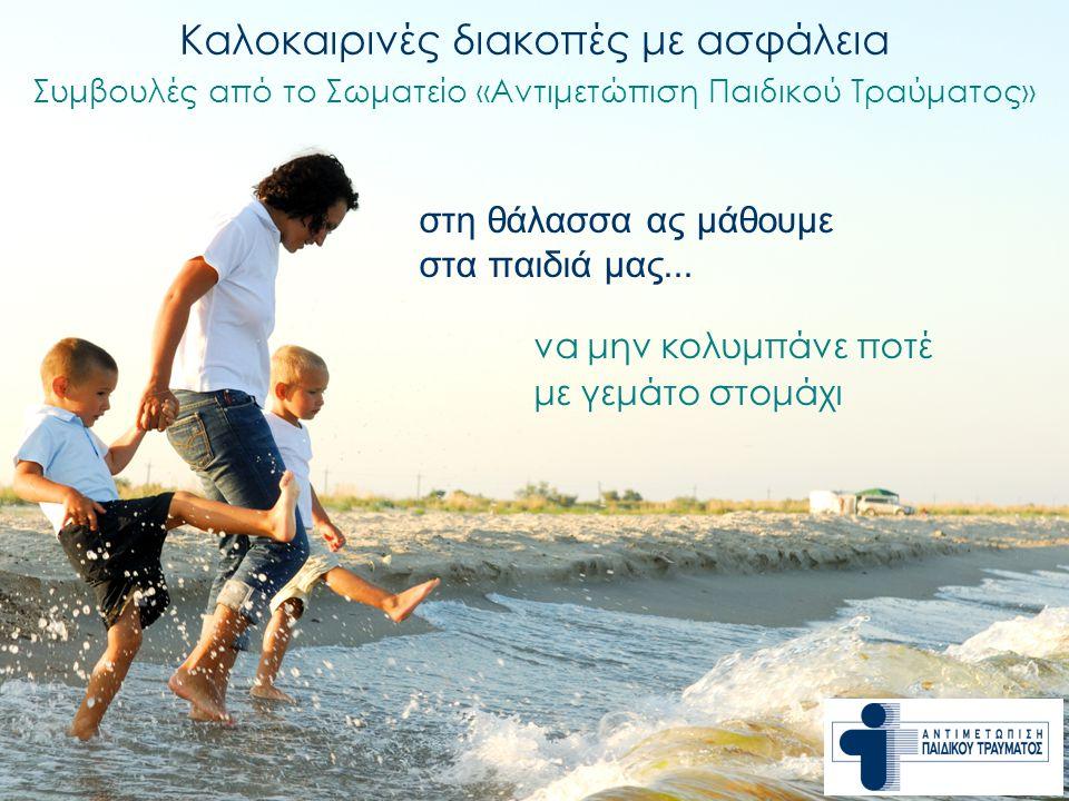 να μην κολυμπάνε ποτέ με γεμάτο στομάχι Καλοκαιρινές διακοπές με ασφάλεια Συμβουλές από το Σωματείο «Αντιμετώπιση Παιδικού Τραύματος» στη θάλασσα ας μ