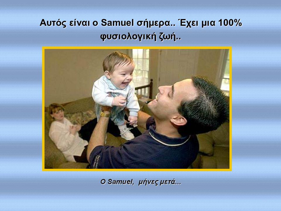 Ο Samuel, μήνες μετά... Αυτός είναι ο Samuel σήμερα.. Έχει μια 100% φυσιολογική ζωή..
