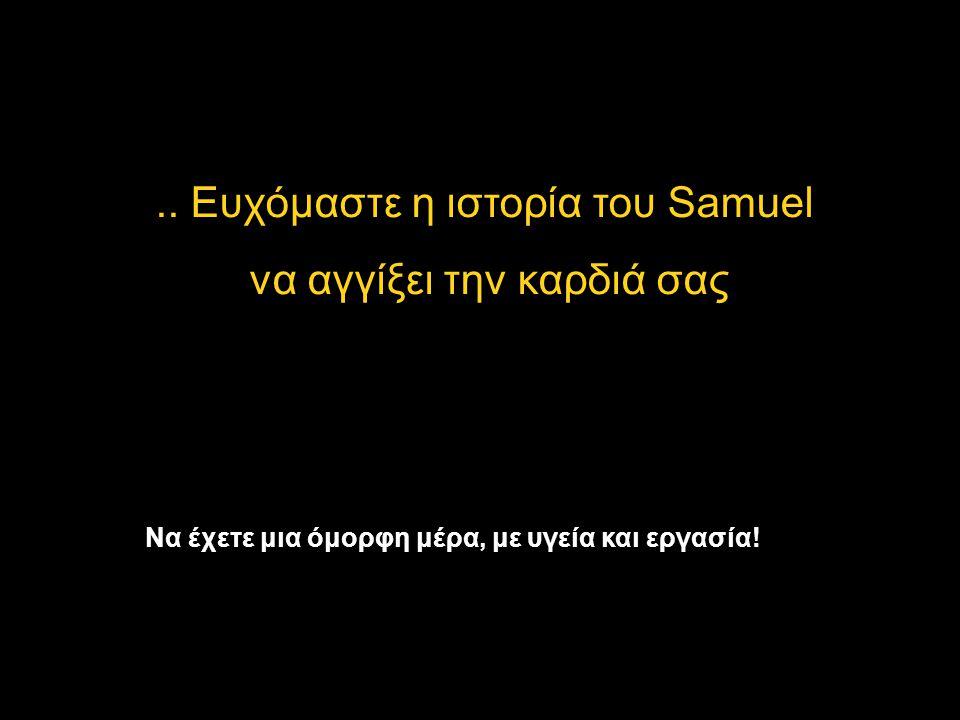 .. Ευχόμαστε η ιστορία του Samuel να αγγίξει την καρδιά σας Να έχετε μια όμορφη μέρα, με υγεία και εργασία!