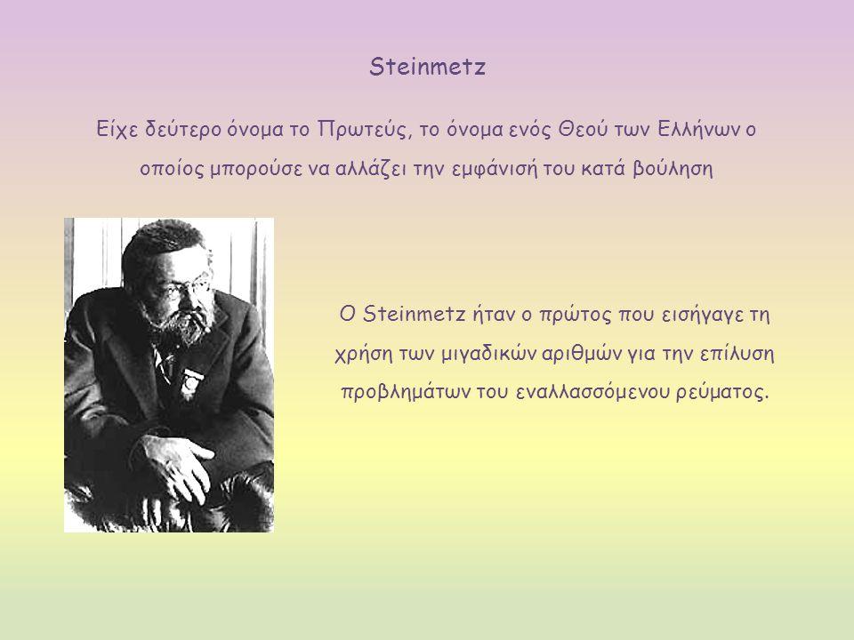 Steinmetz Είχε δεύτερο όνομα το Πρωτεύς, το όνομα ενός Θεού των Ελλήνων ο οποίος μπορούσε να αλλάζει την εμφάνισή του κατά βούληση Ο Steinmetz ήταν ο πρώτος που εισήγαγε τη χρήση των μιγαδικών αριθμών για την επίλυση προβλημάτων του εναλλασσόμενου ρεύματος.
