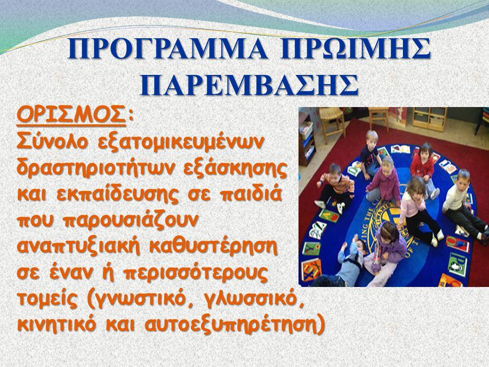ΠΡΟΓΡΑΜΜΑ ΠΡΩΙΜΗΣ ΠΑΡΕΜΒΑΣΗΣ ΟΡΙΣΜΟΣ: Σύνολο εξατομικευμένων δραστηριοτήτων εξάσκησης και εκπαίδευσης σε παιδιά που παρουσιάζουν αναπτυξιακή καθυστέρη