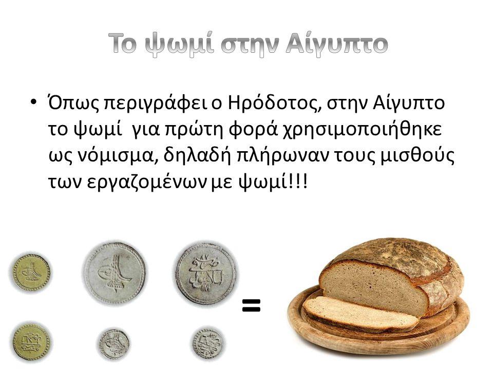 • Όπως περιγράφει ο Ηρόδοτος, στην Αίγυπτο το ψωμί για πρώτη φορά χρησιμοποιήθηκε ως νόμισμα, δηλαδή πλήρωναν τους μισθούς των εργαζομένων με ψωμί!!.