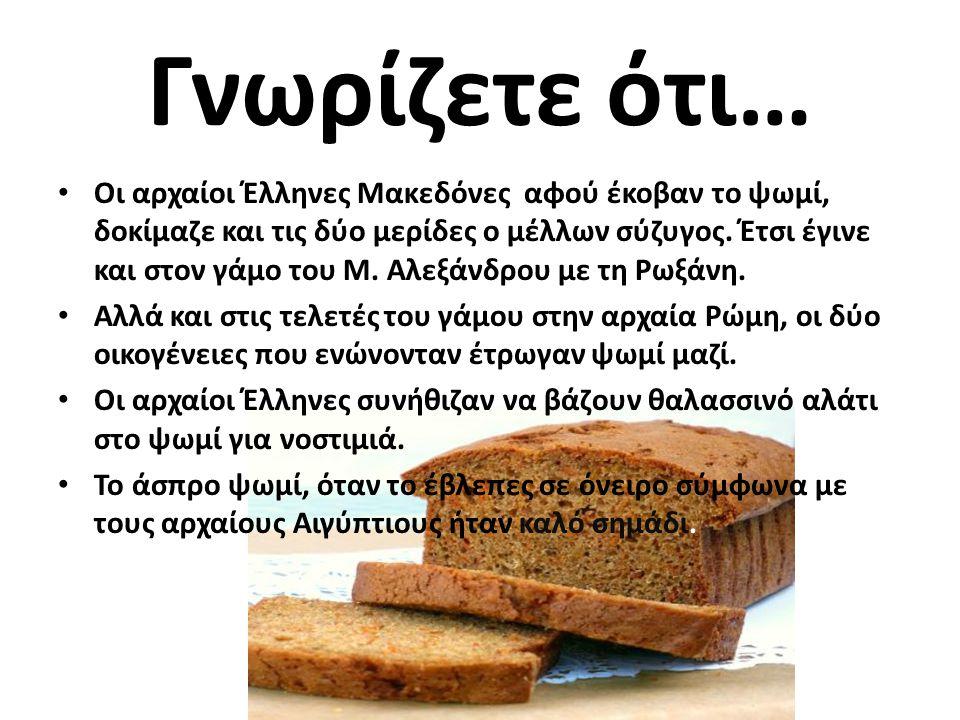 Γνωρίζετε ότι… • Οι αρχαίοι Έλληνες Μακεδόνες αφού έκοβαν το ψωμί, δοκίμαζε και τις δύο μερίδες ο μέλλων σύζυγος.
