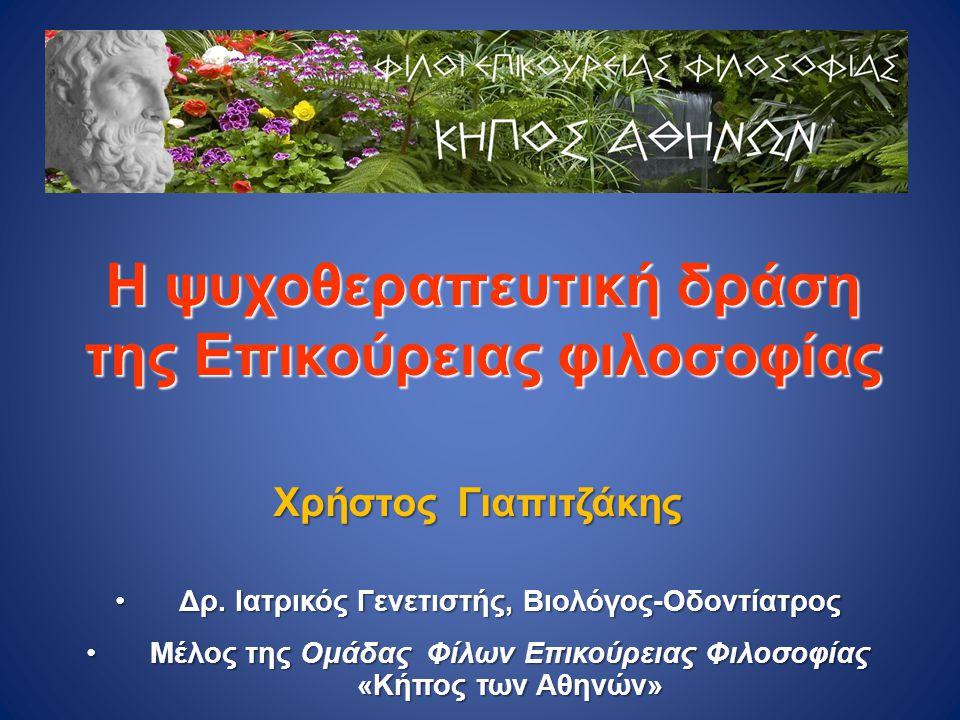 Η ψυχοθεραπευτική δράση της Επικούρειας φιλοσοφίας Χρήστος Γιαπιτζάκης •Δρ. Ιατρικός Γενετιστής, Βιολόγος-Οδοντίατρος •Μέλος της Ομάδας Φίλων Επικούρε