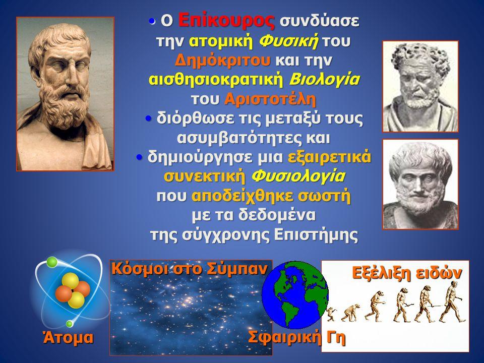 Κόσμοι στο Σύμπαν • Ο Επίκουρος συνδύασε την ατομική Φυσική του Δημόκριτου και την αισθησιοκρατική Βιολογία του Αριστοτέλη • διόρθωσε τις μεταξύ τους