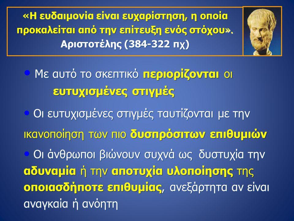 ευχαρίστηση, η οποία προκαλείται από την επίτευξη ενός στόχου». Αριστοτέλης (384-322 π χ ) «Η ευδαιμονία είναι ευχαρίστηση, η οποία προκαλείται από τη