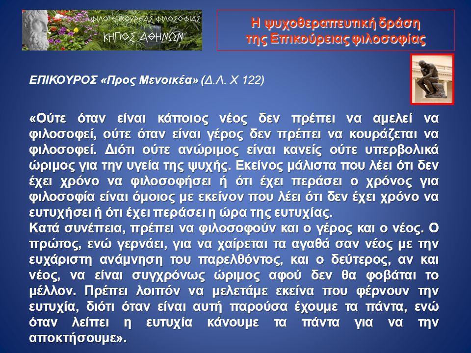 ΕΠΙΚΟΥΡΟΣ «Προς Μενοικέα» ( ΕΠΙΚΟΥΡΟΣ «Προς Μενοικέα» (Δ.Λ. Χ 122) «Ούτε όταν είναι κάποιος νέος δεν πρέπει να αμελεί να φιλοσοφεί, ούτε όταν είναι γέ