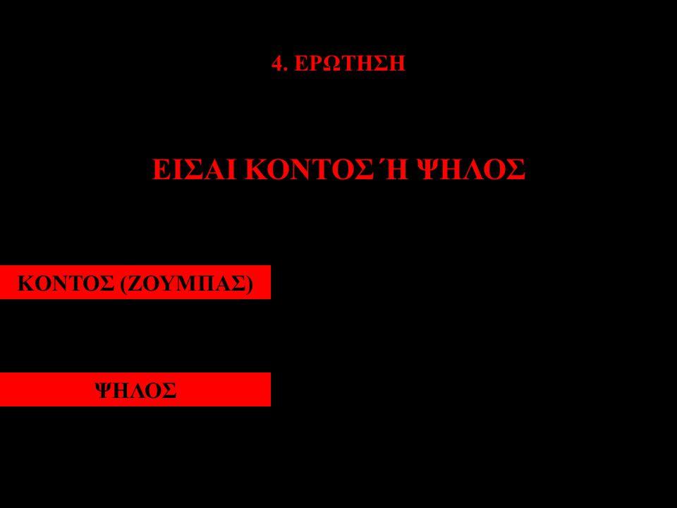 4. ΕΡΩΤΗΣΗ ΕΙΣΑΙ ΚΟΝΤΟΣ Ή ΨΗΛΟΣ ΚΟΝΤΟΣ (ΖΟΥΜΠΑΣ)ΨΗΛΟΣ