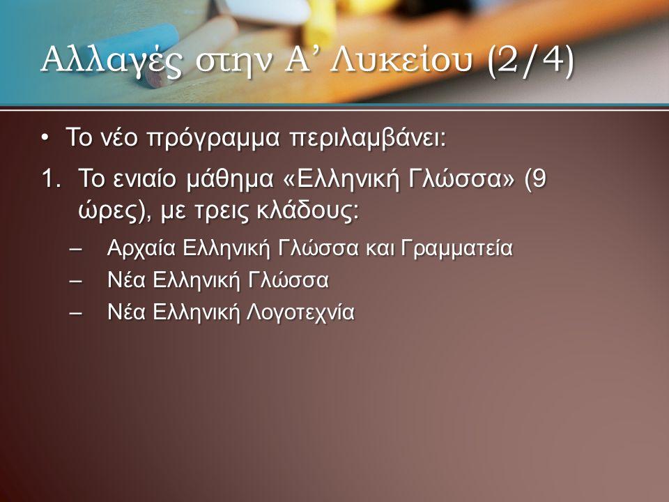 •Το νέο πρόγραμμα περιλαμβάνει: 1.Το ενιαίο μάθημα «Ελληνική Γλώσσα» (9 ώρες), με τρεις κλάδους: –Αρχαία Ελληνική Γλώσσα και Γραμματεία –Νέα Ελληνική Γλώσσα –Νέα Ελληνική Λογοτεχνία Αλλαγές στην Α' Λυκείου (2/4)