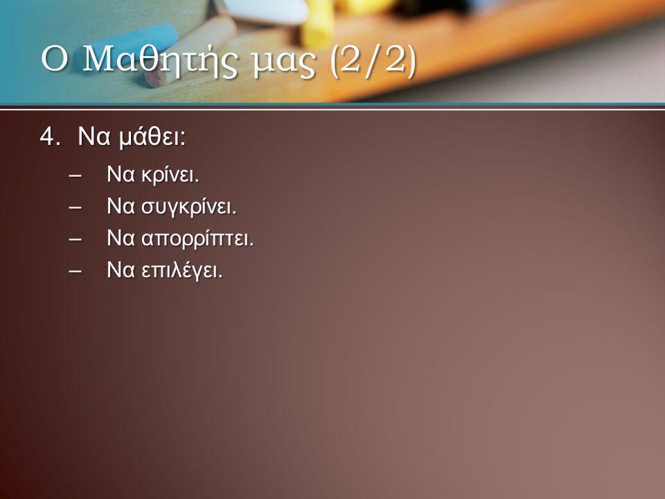 4.Να μάθει: –Να κρίνει. –Να συγκρίνει. –Να απορρίπτει. –Να επιλέγει. Ο Μαθητής μας (2/2)