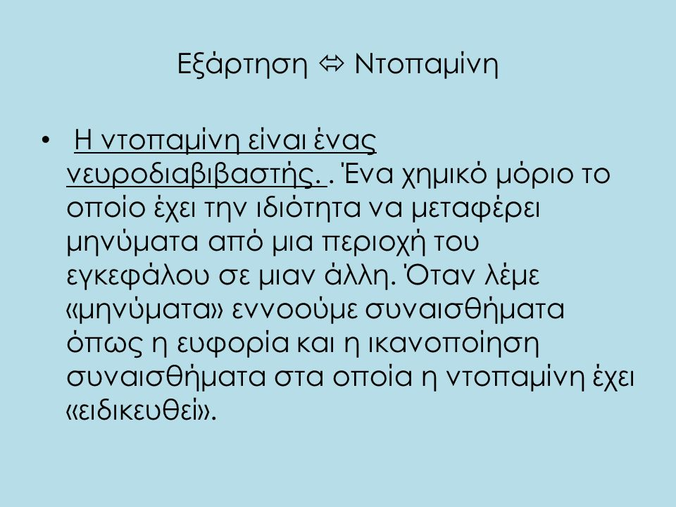 Εξάρτηση  Ντοπαμίνη • Η ντοπαμίνη είναι ένας νευροδιαβιβαστής.. Ένα χημικό μόριο το οποίο έχει την ιδιότητα να μεταφέρει μηνύματα από μια περιοχή του