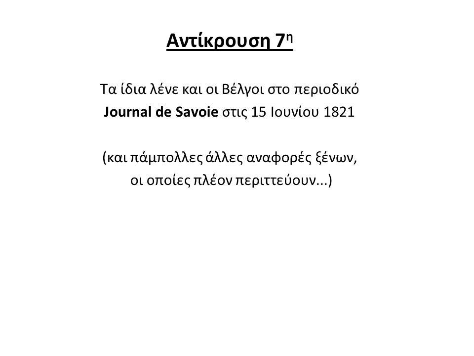 Αντίκρουση 7 η Τα ίδια λένε και οι Βέλγοι στο περιοδικό Journal de Savoie στις 15 Ιουνίου 1821 (και πάμπολλες άλλες αναφορές ξένων, οι οποίες πλέον πε