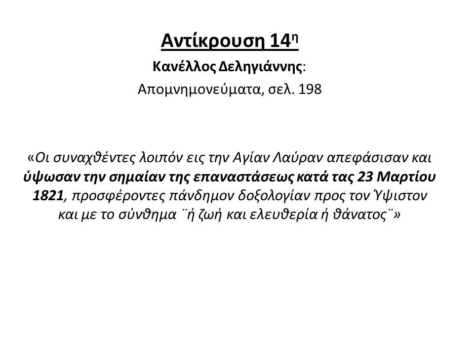 Αντίκρουση 14 η Κανέλλος Δεληγιάννης: Απομνημονεύματα, σελ. 198 «Οι συναχθέντες λοιπόν εις την Αγίαν Λαύραν απεφάσισαν και ύψωσαν την σημαίαν της επαν