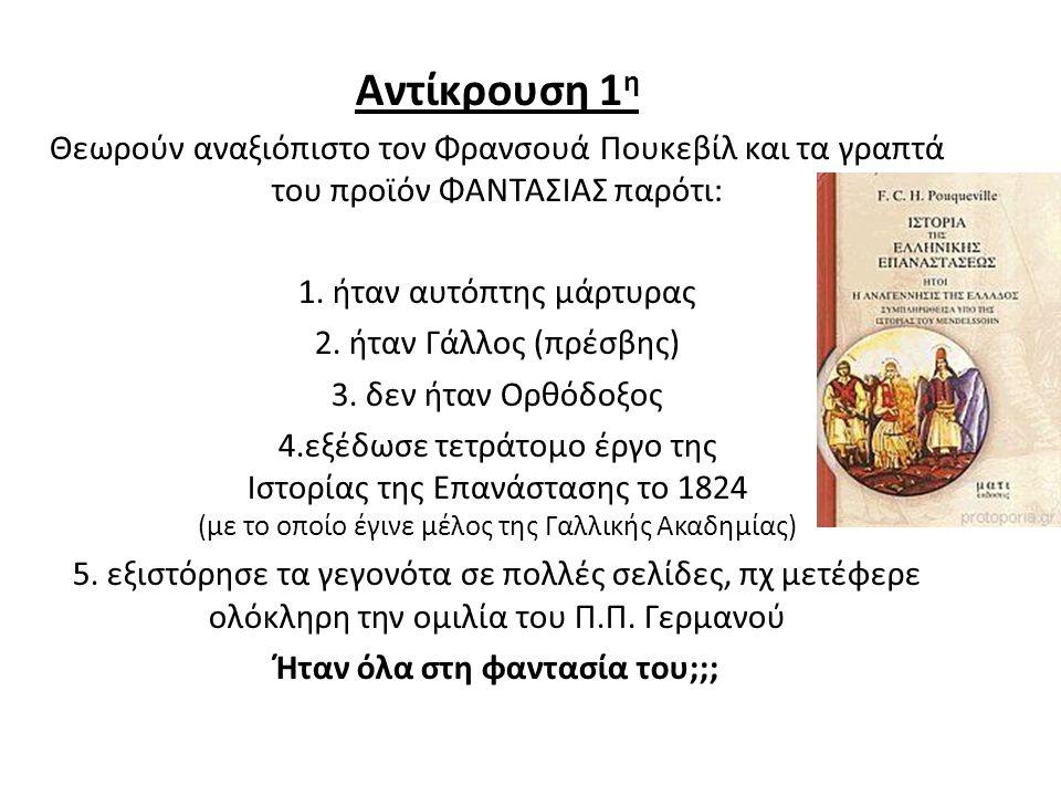Αντίκρουση 1 η Θεωρούν αναξιόπιστο τον Φρανσουά Πουκεβίλ και τα γραπτά του προϊόν ΦΑΝΤΑΣΙΑΣ παρότι: 1. ήταν αυτόπτης μάρτυρας 2. ήταν Γάλλος (πρέσβης)