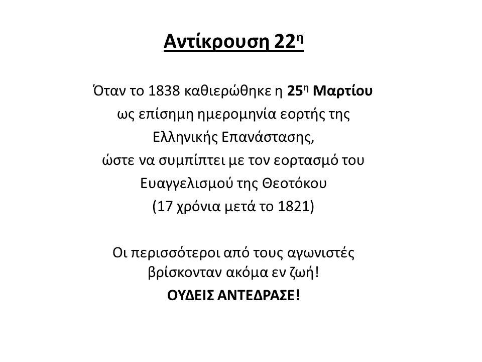 Αντίκρουση 22 η Όταν το 1838 καθιερώθηκε η 25 η Μαρτίου ως επίσημη ημερομηνία εορτής της Ελληνικής Επανάστασης, ώστε να συμπίπτει με τον εορτασμό του