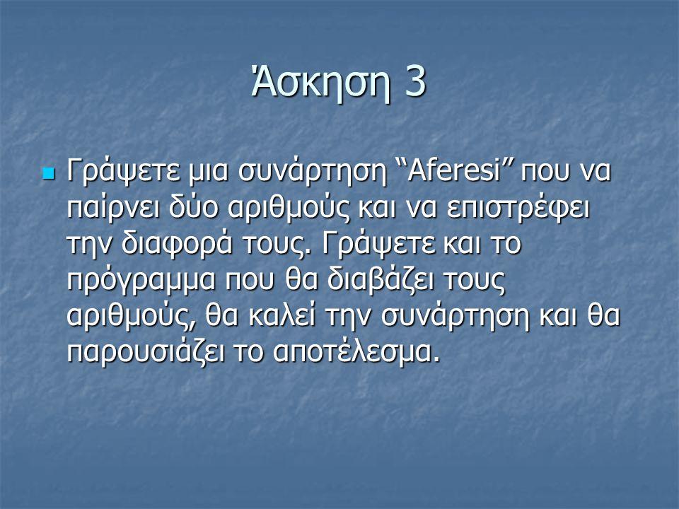 Άσκηση 3  Γράψετε μια συνάρτηση Aferesi που να παίρνει δύο αριθμούς και να επιστρέφει την διαφορά τους.