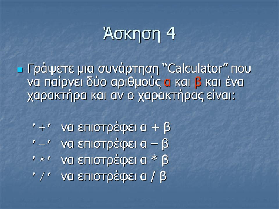 Άσκηση 4  Γράψετε μια συνάρτηση Calculator που να παίρνει δύο αριθμούς α και β και ένα χαρακτήρα και αν ο χαρακτήρας είναι: '+' να επιστρέφει α + β '–' να επιστρέφει α – β '*' να επιστρέφει α * β '/' να επιστρέφει α / β