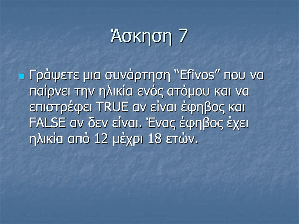 Άσκηση 7  Γράψετε μια συνάρτηση Efivos που να παίρνει την ηλικία ενός ατόμου και να επιστρέφει TRUE αν είναι έφηβος και FALSE αν δεν είναι.