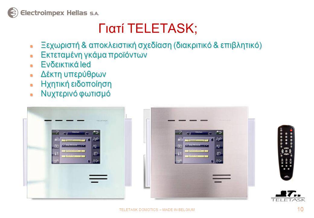 10 TELETASK DOMOTICS – MADE IN BELGIUM Γιατί TELETASK;  Ξεχωριστή & αποκλειστική σχεδίαση (διακριτικό & επιβλητικό)  Εκτεταμένη γκάμα προϊόντων n Ενδεικτικά led n Δέκτη υπερύθρων n Ηχητική ειδοποίηση n Νυχτερινό φωτισμό