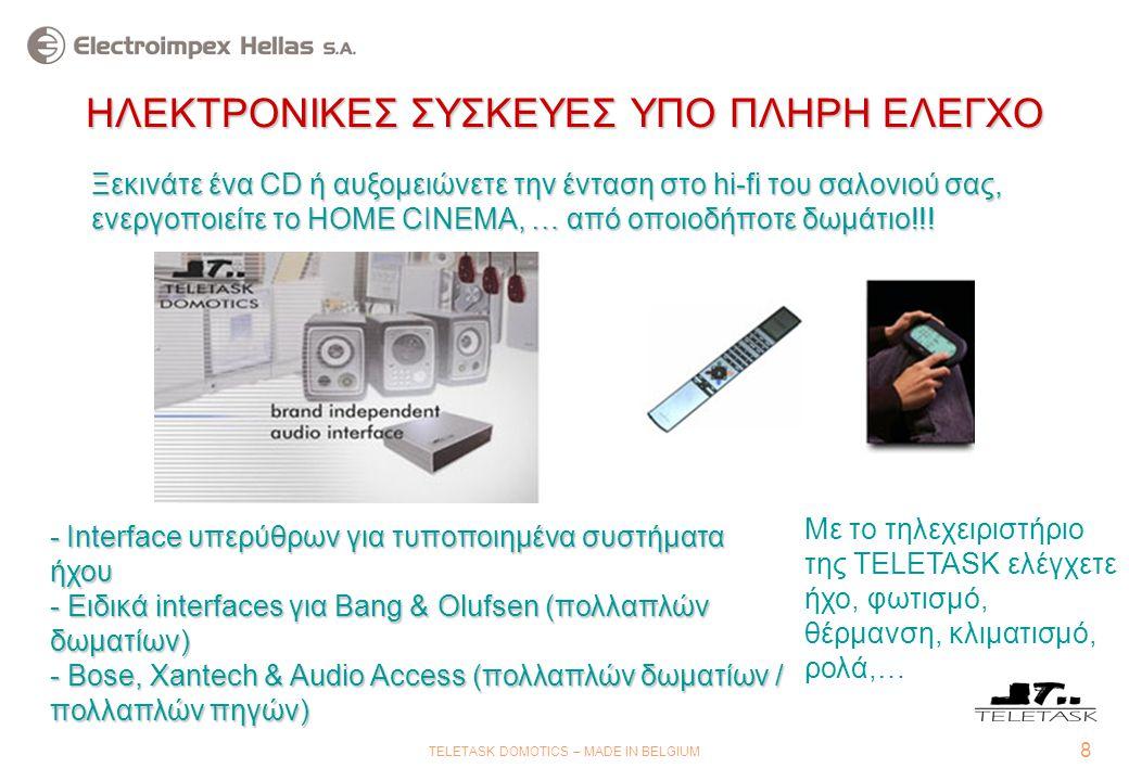 8 TELETASK DOMOTICS – MADE IN BELGIUM ΗΛΕΚΤΡΟΝΙΚΕΣ ΣΥΣΚΕΥΕΣ ΥΠΟ ΠΛΗΡΗ ΕΛΕΓΧΟ -Ιnterface υπερύθρων για τυποποιημένα συστήματα ήχου - Ειδικά interfaces για Bang & Olufsen (πολλαπλών δωματίων) - Bose, Xantech & Audio Access (πολλαπλών δωματίων / πολλαπλών πηγών) - Ιnterface υπερύθρων για τυποποιημένα συστήματα ήχου - Ειδικά interfaces για Bang & Olufsen (πολλαπλών δωματίων) - Bose, Xantech & Audio Access (πολλαπλών δωματίων / πολλαπλών πηγών) Ξεκινάτε ένα CD ή αυξομειώνετε την ένταση στο hi-fi του σαλονιού σας, ενεργοποιείτε το HOME CINEMA, … από οποιοδήποτε δωμάτιο!!.