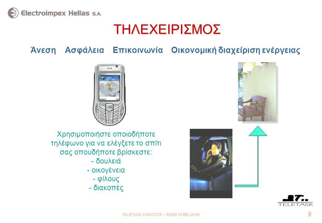 9 TELETASK DOMOTICS – MADE IN BELGIUM ΤΗΛΕΧΕΙΡΙΣΜΟΣ ΤΗΛΕΧΕΙΡΙΣΜΟΣ Άνεση Ασφάλεια Επικοινωνία Οικονομική διαχείριση ενέργειας Χρησιμοποιήστε οποιοδήποτε τηλέφωνο για να ελέγξετε το σπίτι σας οπουδήποτε βρίσκεστε: - - δουλειά - - οικογένεια - - φίλους - - διακοπές
