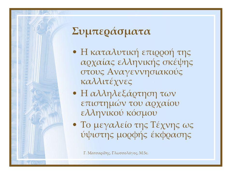 Γ. Ματσαρίδης, Γλωσσολόγος, M.Sc. Συμπεράσματα •Η καταλυτική επιρροή της αρχαίας ελληνικής σκέψης στους Αναγεννησιακούς καλλιτέχνες •Η αλληλεξάρτηση τ