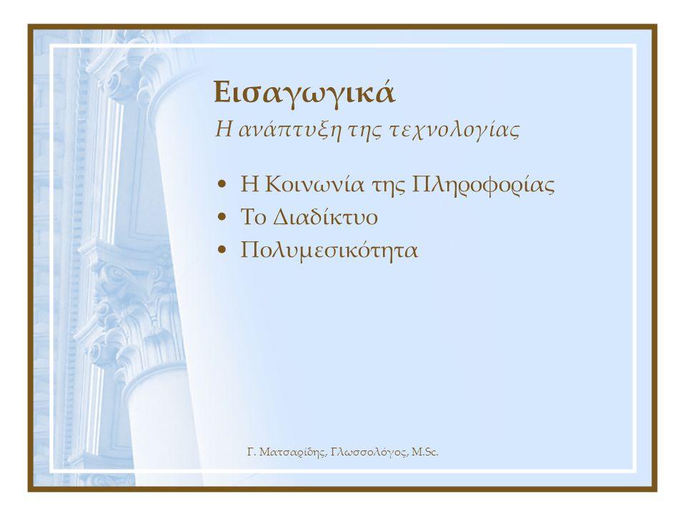 Γ. Ματσαρίδης, Γλωσσολόγος, M.Sc. Η ανάπτυξη της τεχνολογίας Εισαγωγικά •Η Κοινωνία της Πληροφορίας •Το Διαδίκτυο •Πολυμεσικότητα