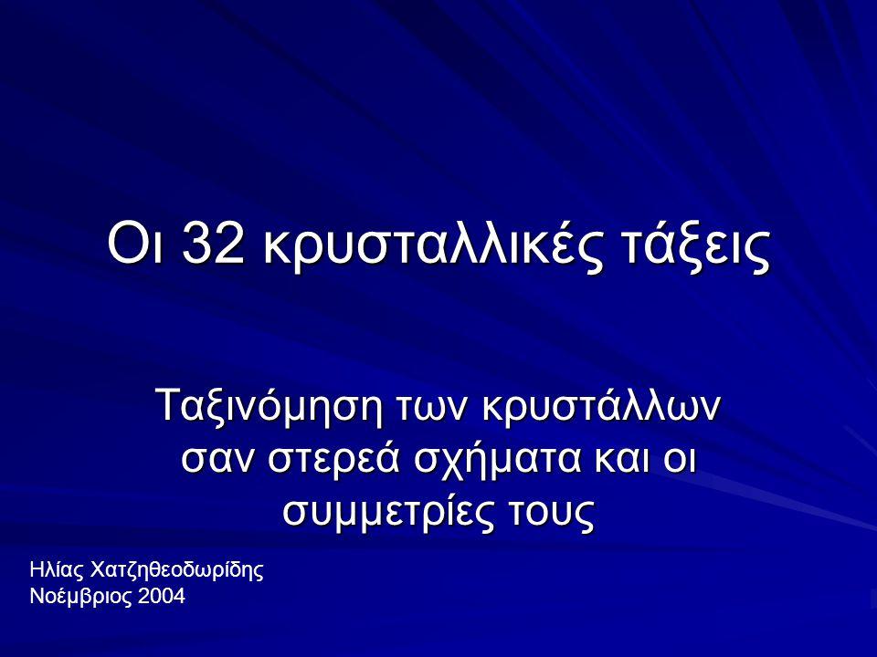 Οι 32 κρυσταλλικές τάξεις Ταξινόμηση των κρυστάλλων σαν στερεά σχήματα και οι συμμετρίες τους Ηλίας Χατζηθεοδωρίδης Νοέμβριος 2004
