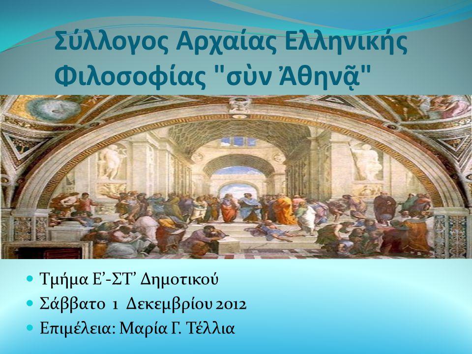 Σύλλογος Αρχαίας Ελληνικής Φιλοσοφίας σὺν Ἀθηνᾷ  Τμήμα Ε'-ΣΤ' Δημοτικού  Σάββατο 1 Δεκεμβρίου 2012  Επιμέλεια: Μαρία Γ.