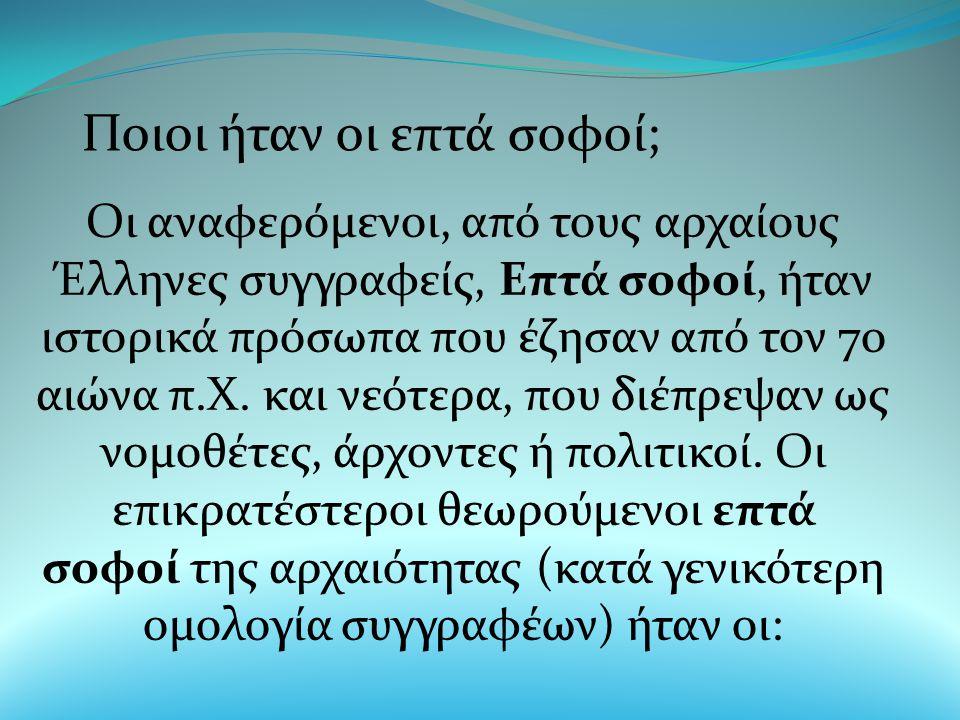 Ποιοι ήταν οι επτά σοφοί; Οι αναφερόμενοι, από τους αρχαίους Έλληνες συγγραφείς, Επτά σοφοί, ήταν ιστορικά πρόσωπα που έζησαν από τον 7ο αιώνα π.Χ.
