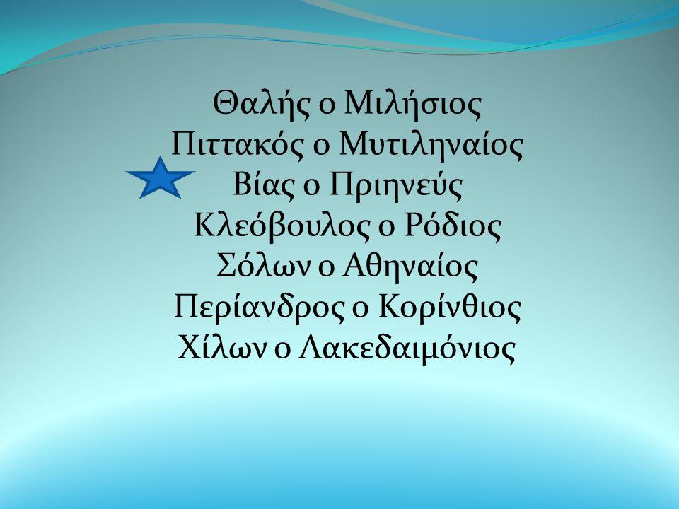 Θαλής ο Μιλήσιος Πιττακός ο Μυτιληναίος Βίας ο Πριηνεύς Κλεόβουλος ο Ρόδιος Σόλων ο Αθηναίος Περίανδρος ο Κορίνθιος Χίλων ο Λακεδαιμόνιος