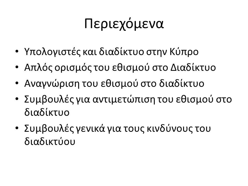 Περιεχόμενα • Υπολογιστές και διαδίκτυο στην Κύπρο • Απλός ορισμός του εθισμού στο Διαδίκτυο • Αναγνώριση του εθισμού στο διαδίκτυο • Συμβουλές για αντιμετώπιση του εθισμού στο διαδίκτυο • Συμβουλές γενικά για τους κινδύνους του διαδικτύου