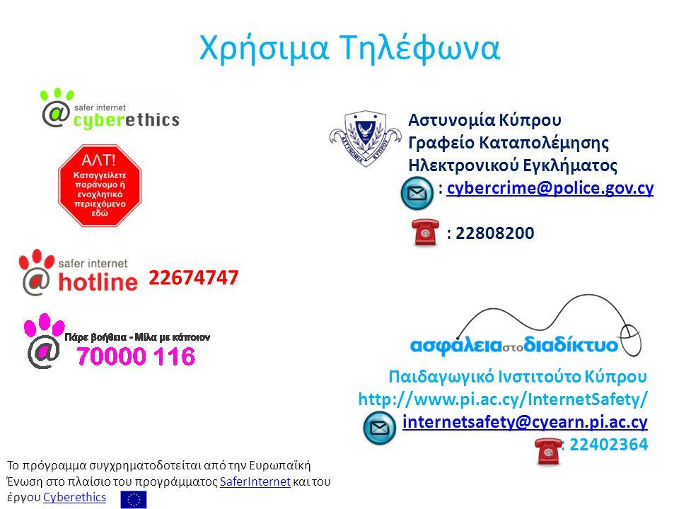 Ασφάλεια στο Διαδίκτυο Χρήσιμα Τηλέφωνα 22674747 Αστυνομία Κύπρου Γραφείο Καταπολέμησης Ηλεκτρονικού Εγκλήματος : cybercrime@police.gov.cycybercrime@police.gov.cy : 22808200 Παιδαγωγικό Ινστιτούτο Κύπρου http://www.pi.ac.cy/InternetSafety/ : internetsafety@cyearn.pi.ac.cyinternetsafety@cyearn.pi.ac.cy : 22402364 Το πρόγραμμα συγχρηματοδοτείται από την Ευρωπαϊκή Ένωση στo πλαίσιo του προγράμματος SaferInternet και του έργου CyberethicsSaferInternetCyberethics