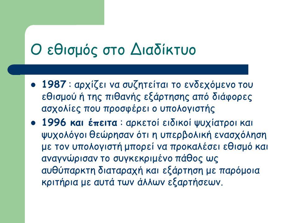 Ο εθισμός στο Διαδίκτυο  1987 : αρχίζει να συζητείται το ενδεχόμενο του εθισμού ή της πιθανής εξάρτησης από διάφορες ασχολίες που προσφέρει ο υπολογιστής  1996 και έπειτα : αρκετοί ειδικοί ψυχίατροι και ψυχολόγοι θεώρησαν ότι η υπερβολική ενασχόληση με τον υπολογιστή μπορεί να προκαλέσει εθισμό και αναγνώρισαν το συγκεκριμένο πάθος ως αυθύπαρκτη διαταραχή και εξάρτηση με παρόμοια κριτήρια με αυτά των άλλων εξαρτήσεων.