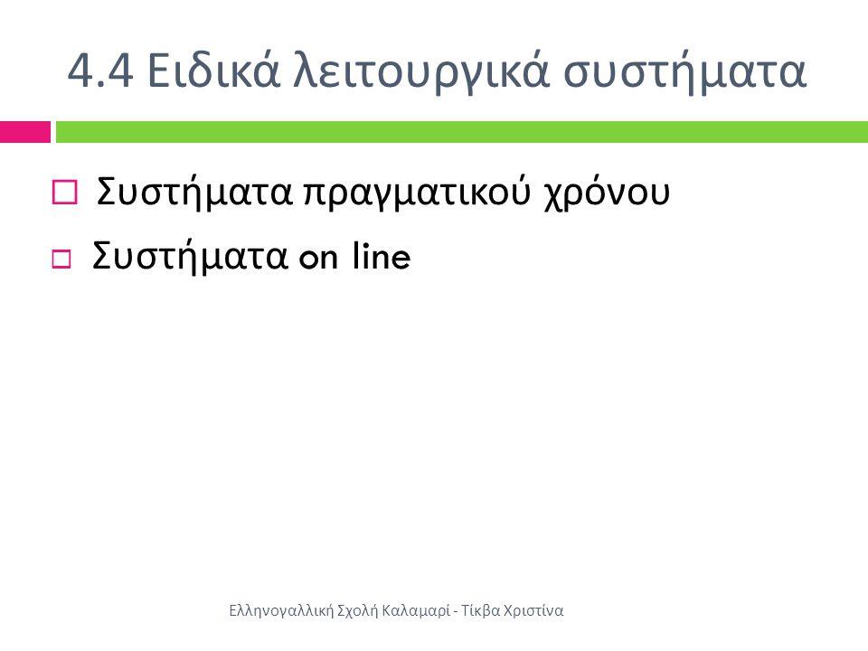 4.4 Ειδικά λειτουργικά συστήματα Ελληνογαλλική Σχολή Καλαμαρί - Τίκβα Χριστίνα  Συστήματα πραγματικού χρόνου  Συστήματα on line