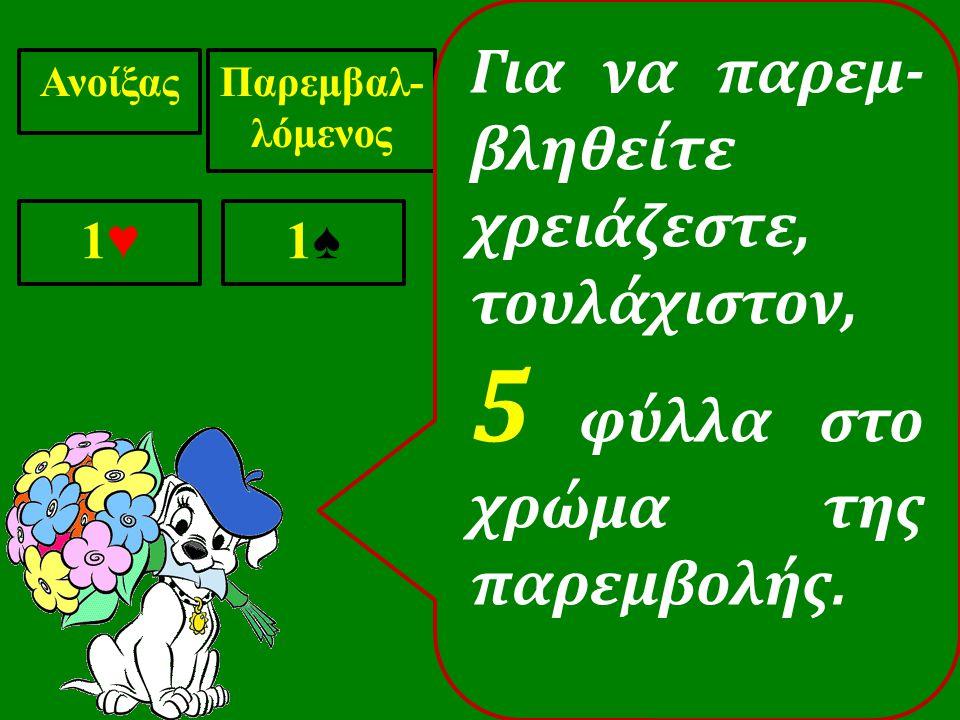 ΑνοίξαςΠαρεμβαλ- λόμενος 1♥1♥ 1♠1♠ Για να παρεμ- βληθείτε χρειάζεστε, τουλάχιστον, 5 φύλλα στο χρώμα της παρεμβολής.