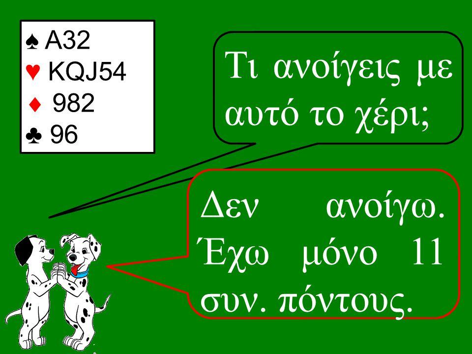 ♠ Α32 ♥ KQJ54  982 ♣ 96 Τι ανοίγεις με αυτό το χέρι; Δεν ανοίγω. Έχω μόνο 11 συν. πόντους.