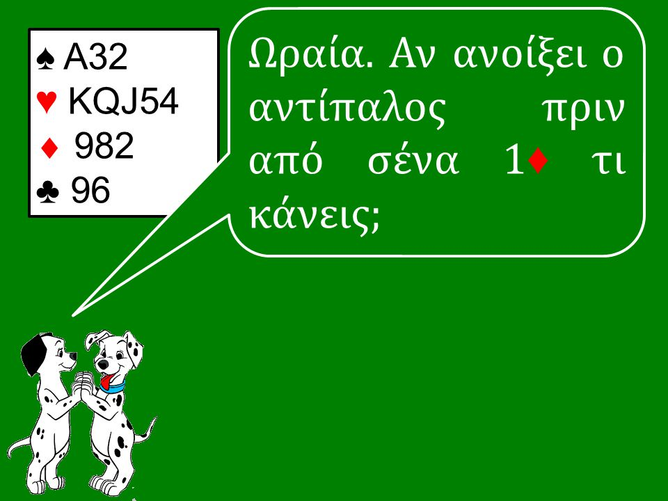 ♠ Α32 ♥ KQJ54  982 ♣ 96 Ωραία. Αν ανοίξει ο αντίπαλος πριν από σένα 1 ♦ τι κάνεις;
