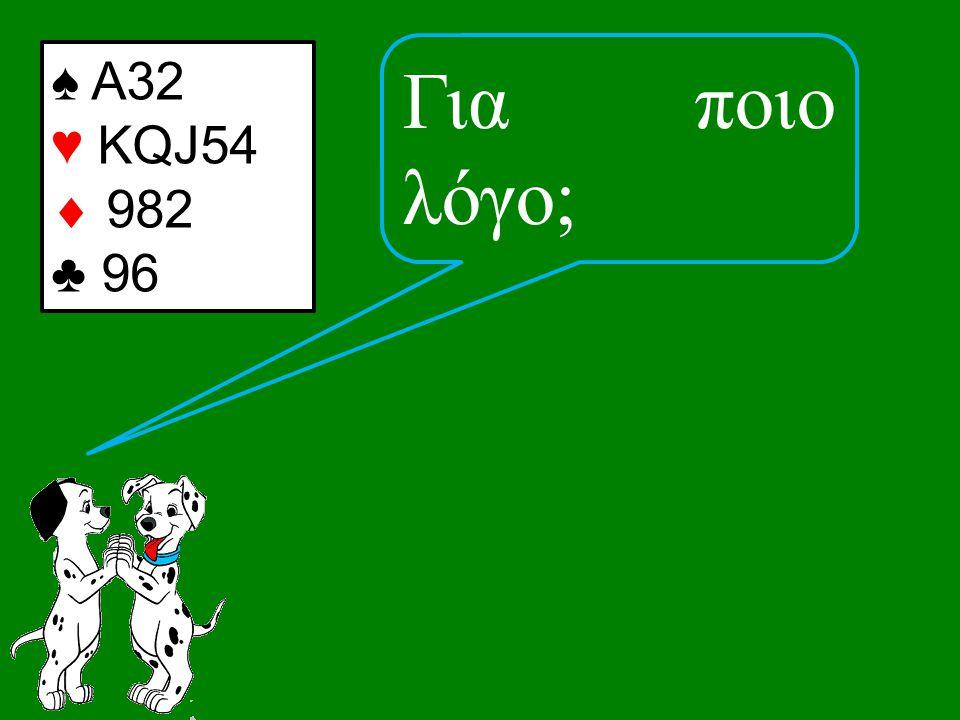 Για ποιο λόγο; ♠ Α32 ♥ KQJ54  982 ♣ 96