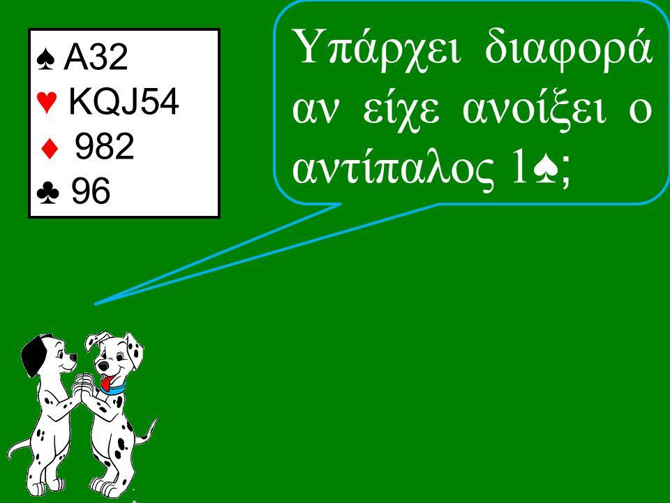 ♠ Α32 ♥ KQJ54  982 ♣ 96 Υπάρχει διαφορά αν είχε ανοίξει ο αντίπαλος 1 ♠;