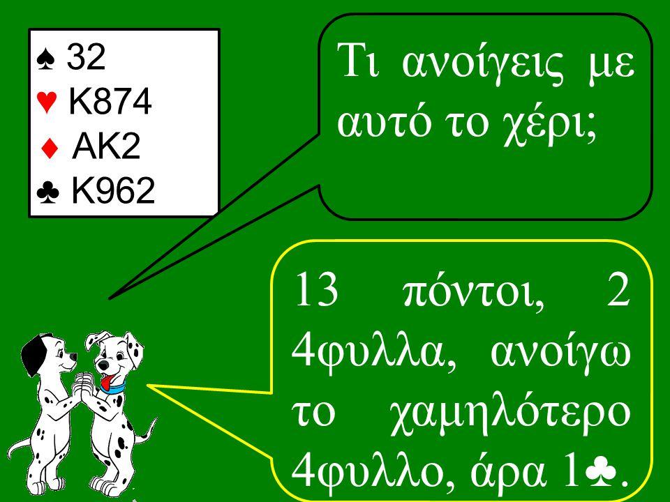 ♠ 32 ♥ K874  AΚ2 ♣ K962 13 πόντοι, 2 4φυλλα, ανοίγω το χαμηλότερο 4φυλλο, άρα 1♣.