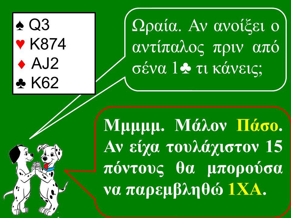 Ωραία. Αν ανοίξει ο αντίπαλος πριν από σένα 1♣ τι κάνεις; ♠ Q3 ♥ K874  AJ2 ♣ K62 Μμμμμ.