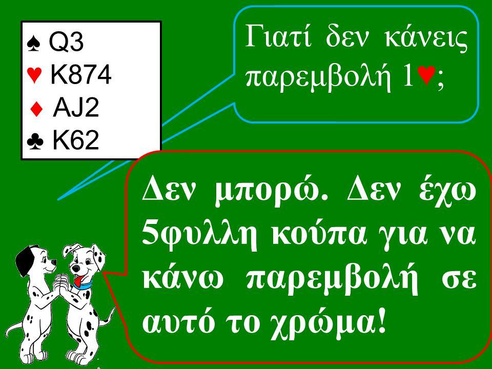 Γιατί δεν κάνεις παρεμβολή 1♥; ♠ Q3 ♥ K874  AJ2 ♣ K62 Δεν μπορώ.