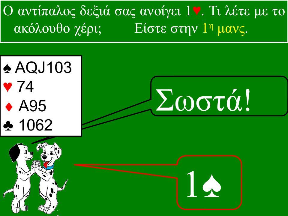 1♠1♠ Σωστά. ♠ AQJ103 ♥ 74  A95 ♣ 1062 Ο αντίπαλος δεξιά σας ανοίγει 1♥.