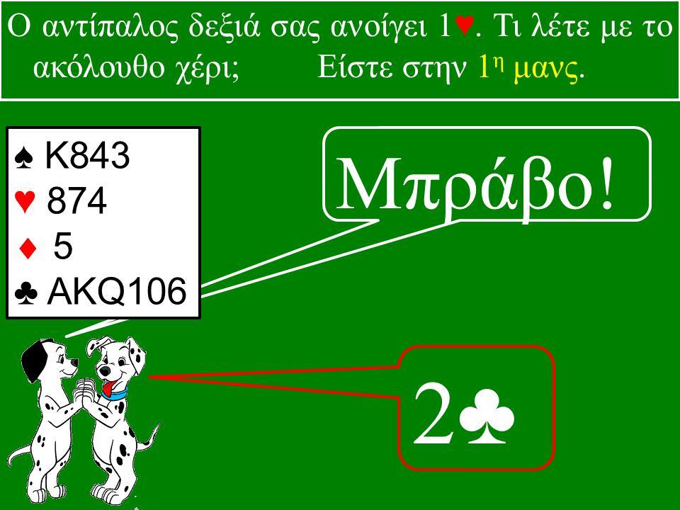 Μπράβο. 2♣2♣ ♠ Κ843 ♥ 874  5 ♣ ΑΚQ106 Ο αντίπαλος δεξιά σας ανοίγει 1♥.