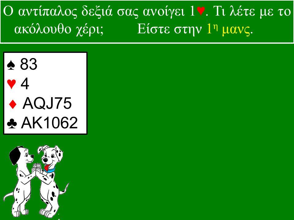 ♠ 83 ♥ 4  AQJ75 ♣ ΑΚ1062 Ο αντίπαλος δεξιά σας ανοίγει 1♥.