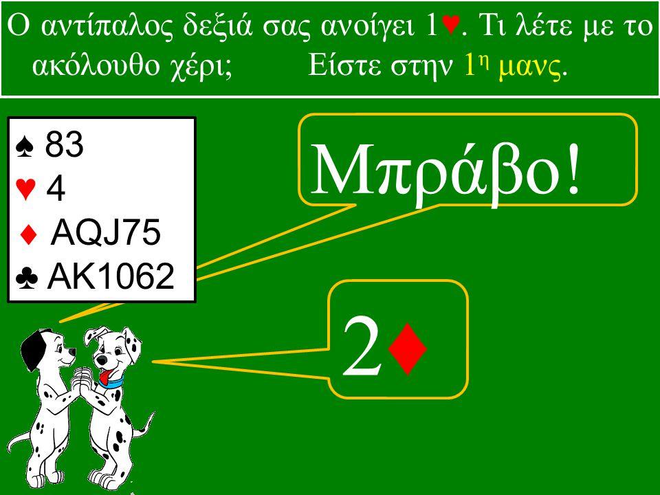 Μπράβο. 2♦2♦ ♠ 83 ♥ 4  AQJ75 ♣ ΑΚ1062 Ο αντίπαλος δεξιά σας ανοίγει 1♥.