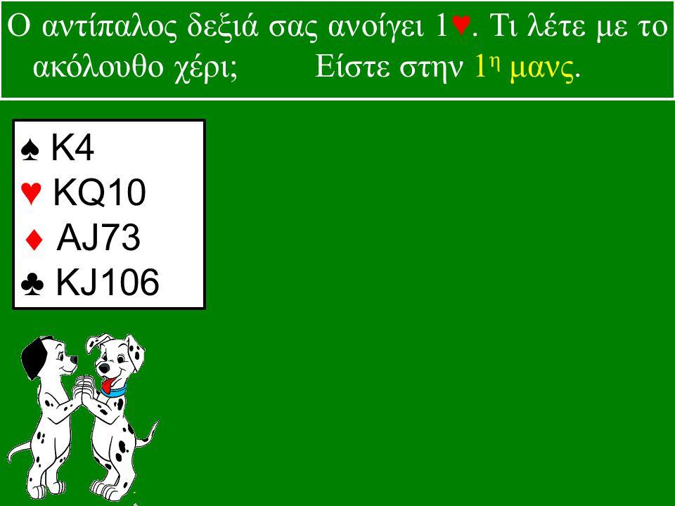 ♠ Κ4 ♥ KQ10  AJ73 ♣ KJ106 Ο αντίπαλος δεξιά σας ανοίγει 1♥.