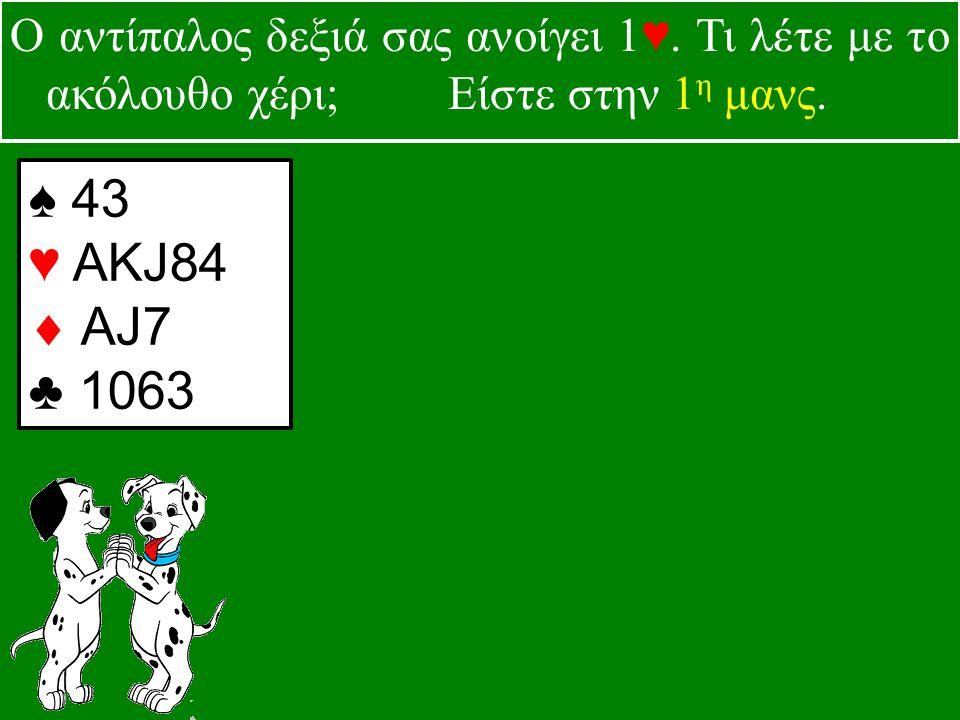 ♠ 43 ♥ ΑKJ84  AJ7 ♣ 1063 Ο αντίπαλος δεξιά σας ανοίγει 1♥.