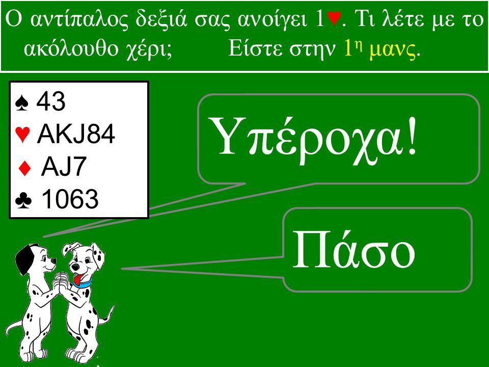 Υπέροχα. Πάσο ♠ 43 ♥ ΑKJ84  AJ7 ♣ 1063 Ο αντίπαλος δεξιά σας ανοίγει 1♥.